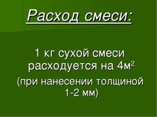 Расход смеси: 1 кг сухой смеси расходуется на 4м2 (при нанесении толщиной 1-2