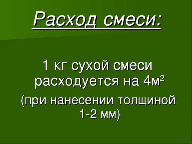 Расход смеси: 1 кг сухой смеси расходуется на 4м2 (при нанесении толщиной 1-2...