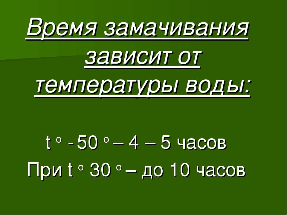 Время замачивания зависит от температуры воды: t o - 50 o – 4 – 5 часов При t...