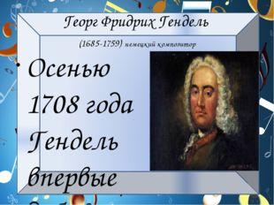 Георг Фридрих Гендель (1685-1759) немецкий композитор Осенью 1708 года Гендел