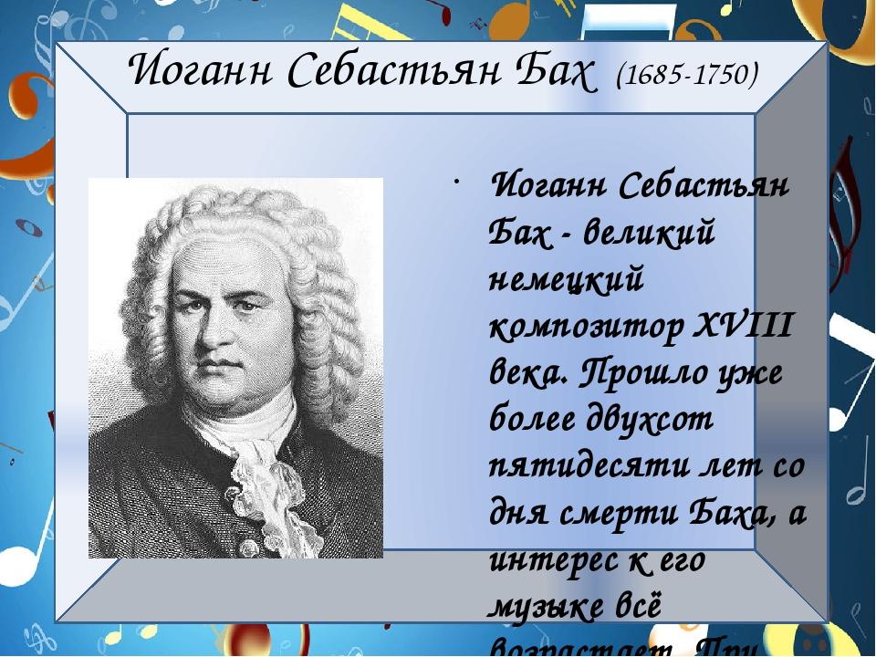 Иоганн Себастьян Бах (1685-1750) Иоганн Себастьян Бах - великий немецкий комп...