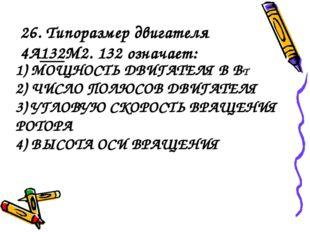 1) МОЩНОСТЬ ДВИГАТЕЛЯ В ВТ 2) ЧИСЛО ПОЛЮСОВ ДВИГАТЕЛЯ 3) УГЛОВУЮ СКОРОСТЬ ВРА