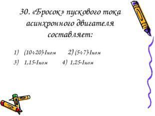 30. «Бросок» пускового тока асинхронного двигателя составляет: (10÷20)·Iном 2