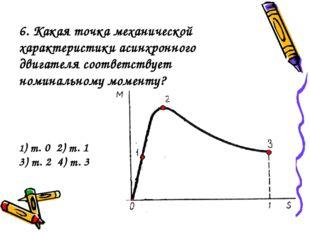 6. Какая точка механической характеристики асинхронного двигателя соответству