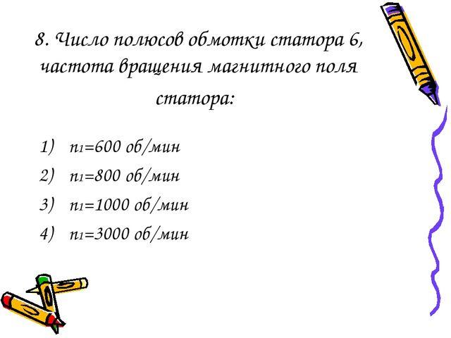 8. Число полюсов обмотки статора 6, частота вращения магнитного поля статора:...