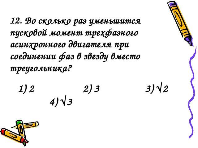 1) 2 2) 3 3) √2 4) √3 12. Во сколько раз уменьшится пусковой момент трехфазно...