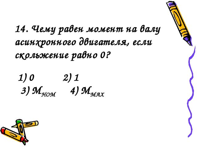 1) 0 2) 1 3) МНОМ 4) ММАХ 14. Чему равен момент на валу асинхронного двигател...