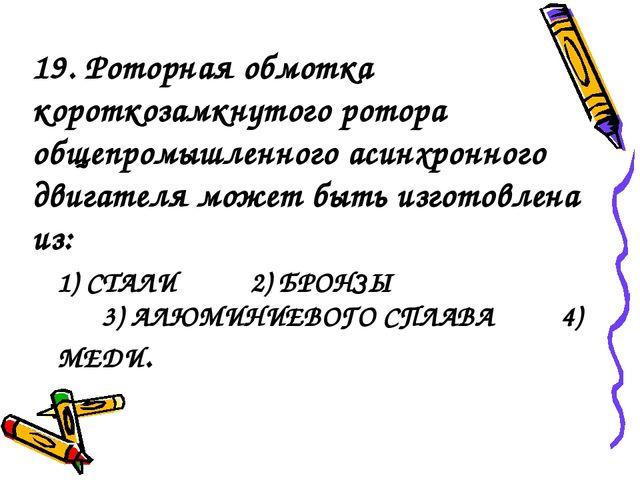 1) СТАЛИ 2) БРОНЗЫ 3) АЛЮМИНИЕВОГО СПЛАВА 4) МЕДИ. 19. Роторная обмотка корот...