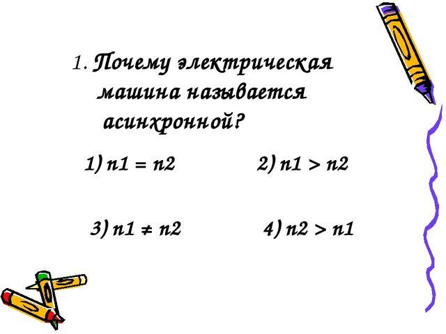 1. Почему электрическая машина называется асинхронной? 1) n1 = n2 2) n1 > n2...