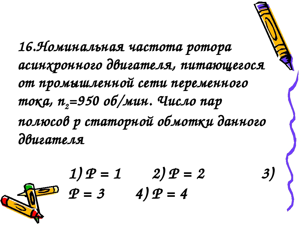 1) P = 1 2) P = 2 3) P = 3 4) P = 4 16.Номинальная частота ротора асинхронног...