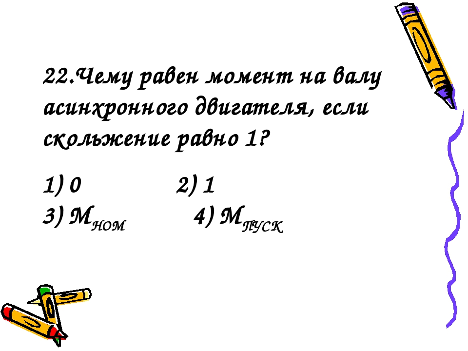 1) 0 2) 1 3) МНОМ 4) МПУСК 22.Чему равен момент на валу асинхронного двигател...