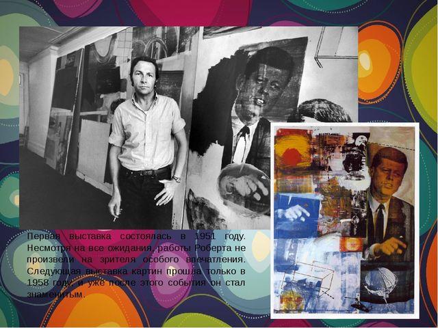 Первая выставка состоялась в 1951 году. Несмотря на все ожидания, работы Робе...