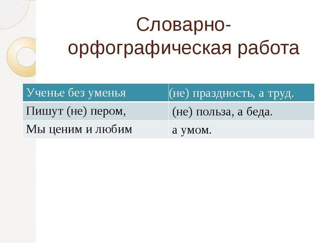 Словарно-орфографическая работа Ученье без уменья (не) праздность, а труд. Пи...
