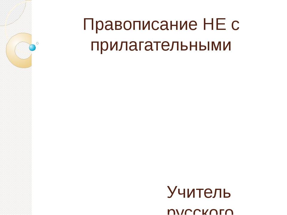 Правописание НЕ с прилагательными Учитель русского языка и литературы Елизаро...