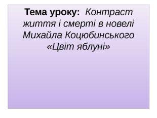 Тема уроку: Контраст життя і смерті в новелі Михайла Коцюбинського «Цвіт ябл