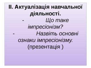 ІІ. Актуалізація навчальної діяльності. - Що таке імпресіонізм?