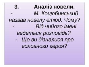 3. Аналіз новели. - М. Коцюбинський назвав новелу етюд.