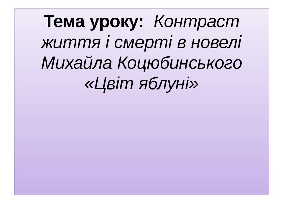 Тема уроку: Контраст життя і смерті в новелі Михайла Коцюбинського «Цвіт ябл...