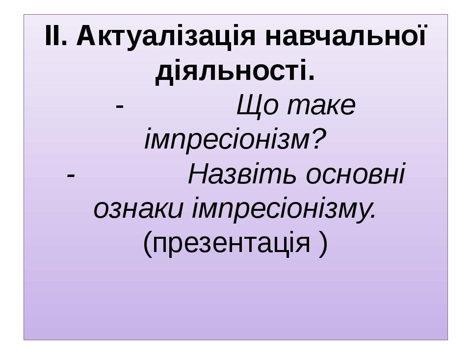 ІІ. Актуалізація навчальної діяльності. - Що таке імпресіонізм?...