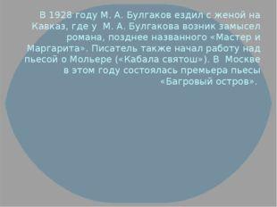 В 1928 году М. А. Булгаков ездил с женой на Кавказ, где у М. А. Булгакова воз