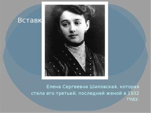 Елена Сергеевна Шиловская, которая стала его третьей, последней женой в 1932