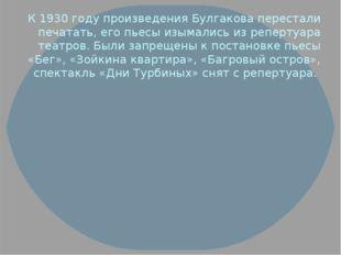 К 1930 году произведения Булгакова перестали печатать, его пьесы изымались из