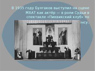 В 1935 году Булгаков выступил на сцене МХАТ как актёр — в роли Судьи в спект