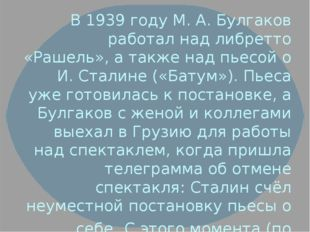 В 1939 году М. А. Булгаков работал над либретто «Рашель», а также над пьесой