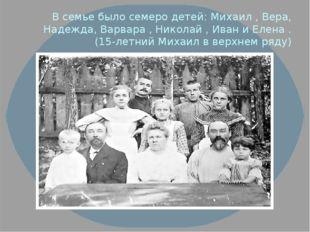 В семье было семеро детей: Михаил , Вера, Надежда, Варвара , Николай , Иван и