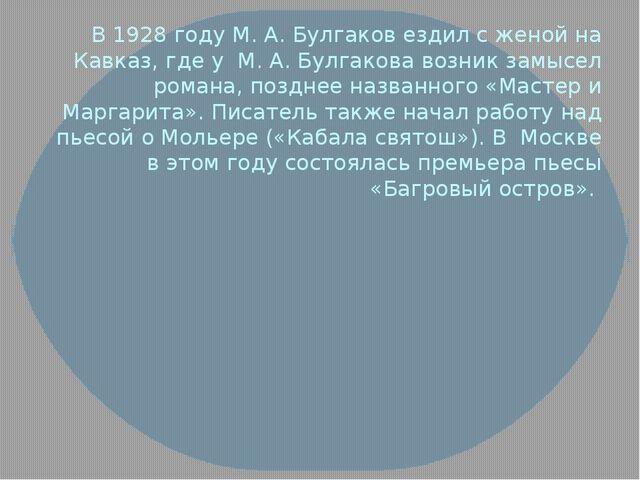 В 1928 году М. А. Булгаков ездил с женой на Кавказ, где у М. А. Булгакова воз...
