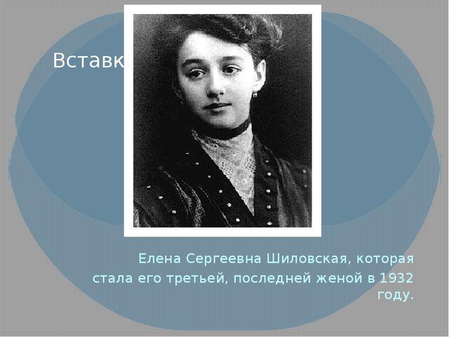 Елена Сергеевна Шиловская, которая стала его третьей, последней женой в 1932...