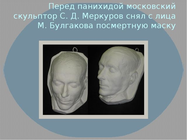 Перед панихидой московский скульптор С. Д. Меркуров снял с лица М. Булгакова...