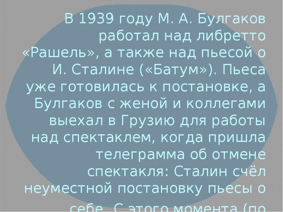 В 1939 году М. А. Булгаков работал над либретто «Рашель», а также над пьесой...