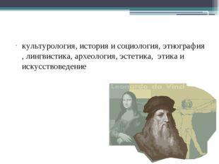Науки о культуре культурология, история и социология, этнография , лингвистик