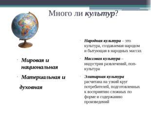 Много ли культур? Мировая и национальная Материальная и духовная Народная кул