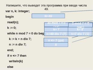 Напишите, что выведет эта программа при вводе числа 49. var n, k: integer; be