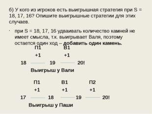 б) У кого из игроков есть выигрышная стратегия при S = 18, 17, 16? Опишите вы