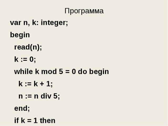 Программа var n, k: integer; begin read(n); k := 0; while k mod 5 = 0 do begi...