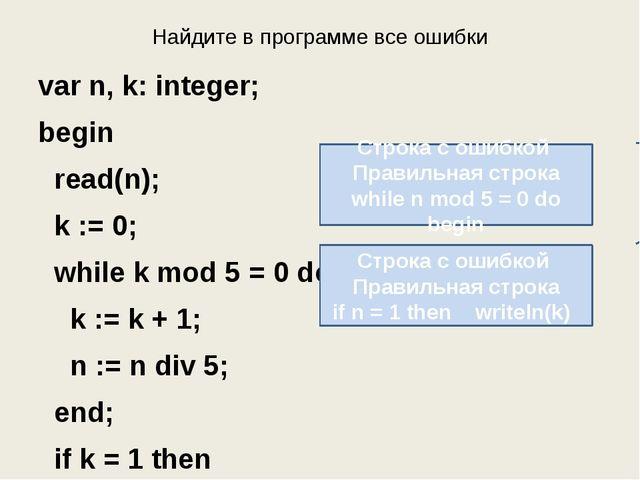 Найдите в программе все ошибки var n, k: integer; begin read(n); k := 0; whil...