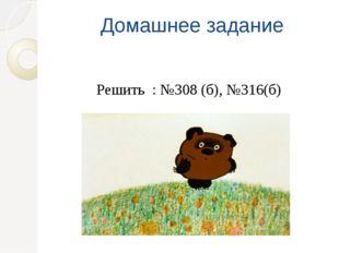 Домашнее задание Решить : №308 (б), №316(б)