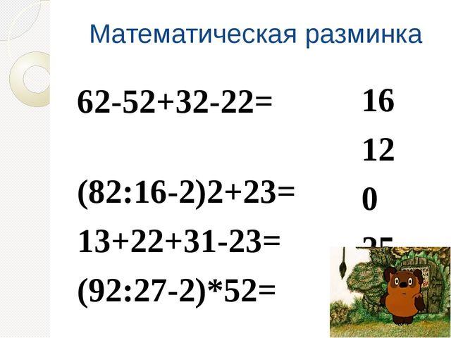 Математическая разминка 62-52+32-22= (82:16-2)2+23= 13+22+31-23= (92:27-2)*52...
