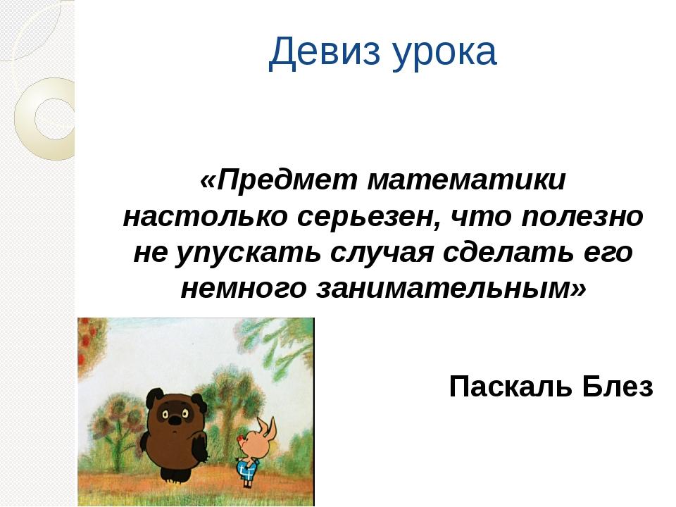 Девиз урока «Предмет математики настолько серьезен, что полезно не упускать с...