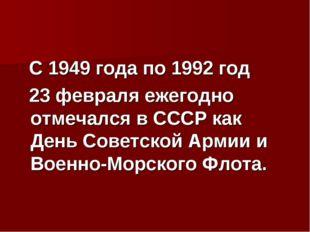 С 1949 года по 1992 год 23 февраля ежегодно отмечался в СССР как День Советс