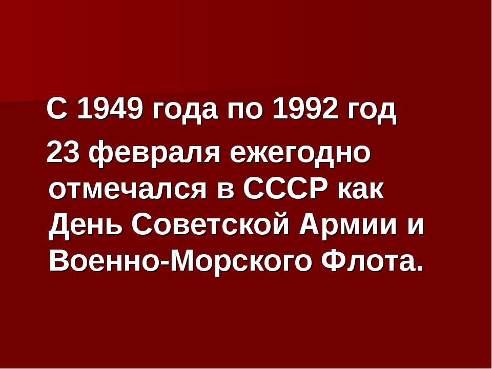 С 1949 года по 1992 год 23 февраля ежегодно отмечался в СССР как День Советс...