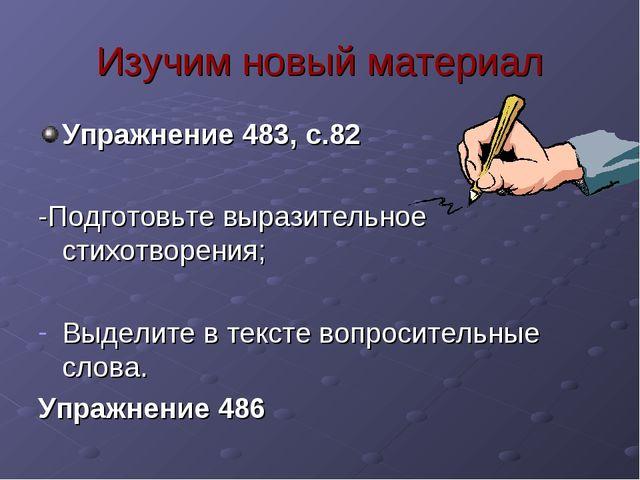 Изучим новый материал Упражнение 483, с.82 -Подготовьте выразительное стихотв...