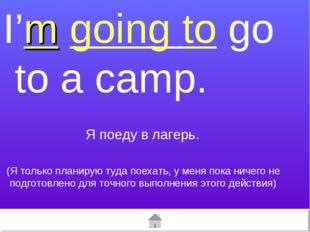 I'm going to go to a camp. (Я только планирую туда поехать, у меня пока ничег