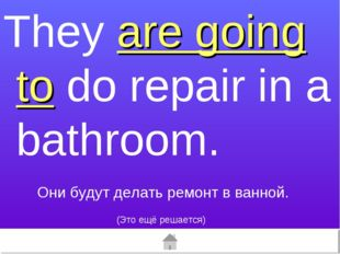They are going to do repair in a bathroom. (Это ещё решается) Они будут делат