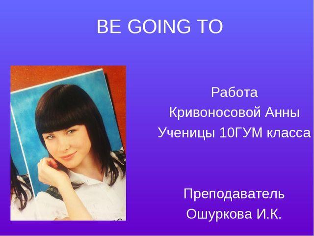 BE GOING TO Работа Кривоносовой Анны Ученицы 10ГУМ класса Преподаватель Ошурк...