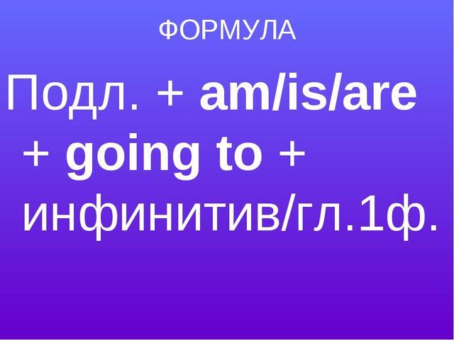 ФОРМУЛА Подл. + am/is/are + going to + инфинитив/гл.1ф.