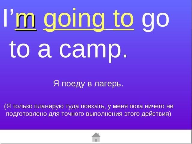 I'm going to go to a camp. (Я только планирую туда поехать, у меня пока ничег...